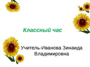 Классный час Учитель-Иванова Зинаида Владимировна