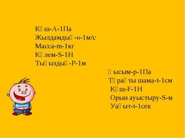 Күш-А-1Па Жылдамдық-υ-1м/с Масса-m-1кг Көлем-S-1Н Тығыздық-Р-1м Қысым-р-1Па Т...