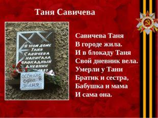 Таня Савичева Савичева Таня В городе жила. И в блокаду Таня Свой дневник вела