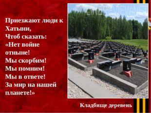 Кладбище деревень Приезжают люди к Хатыни, Чтоб сказать: «Нет войне отныне! М