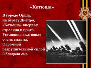 «Катюша» В городе Орша, на берегу Днепра, «Катюша» впервые стреляла в врага.