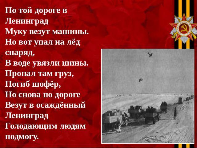 По той дороге в Ленинград Муку везут машины. Но вот упал на лёд снаряд, В вод...