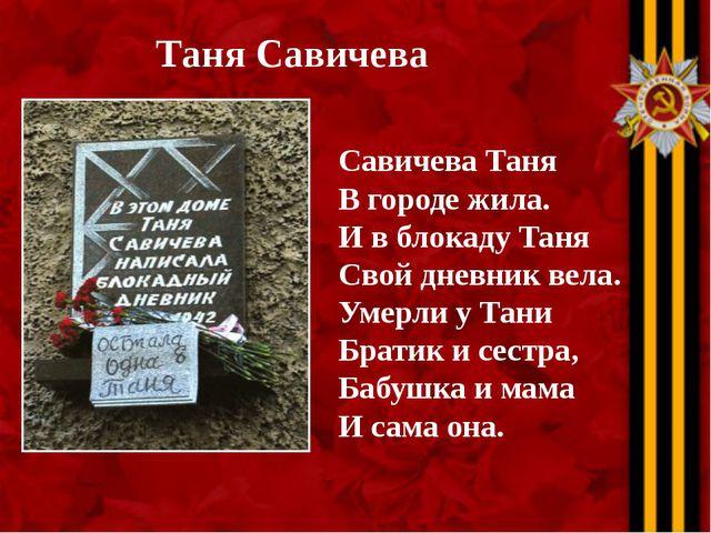 Таня Савичева Савичева Таня В городе жила. И в блокаду Таня Свой дневник вела...