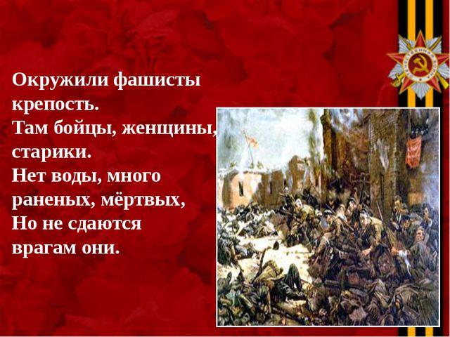 Окружили фашисты крепость. Там бойцы, женщины, старики. Нет воды, много ранен...