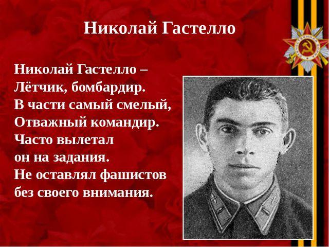 Николай Гастелло Николай Гастелло – Лётчик, бомбардир. В части самый смелый,...