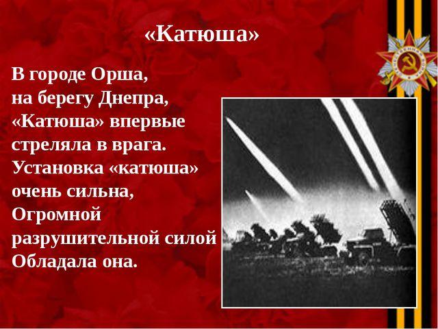 «Катюша» В городе Орша, на берегу Днепра, «Катюша» впервые стреляла в врага....