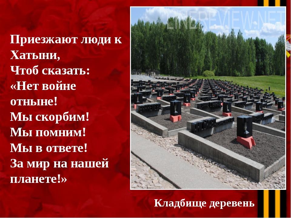 Кладбище деревень Приезжают люди к Хатыни, Чтоб сказать: «Нет войне отныне! М...