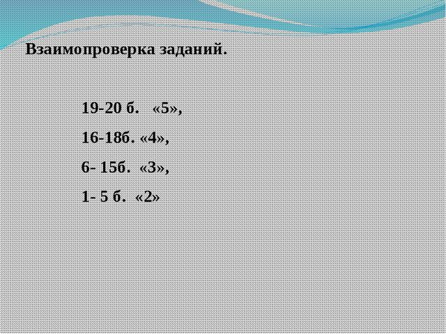 Взаимопроверка заданий. 19-20 б. «5», 16-18б. «4», 6- 15б. «3», 1- 5 б. «2»