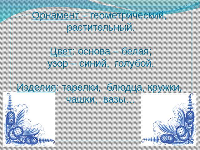 Орнамент – геометрический, растительный. Цвет: основа – белая; узор – синий,...