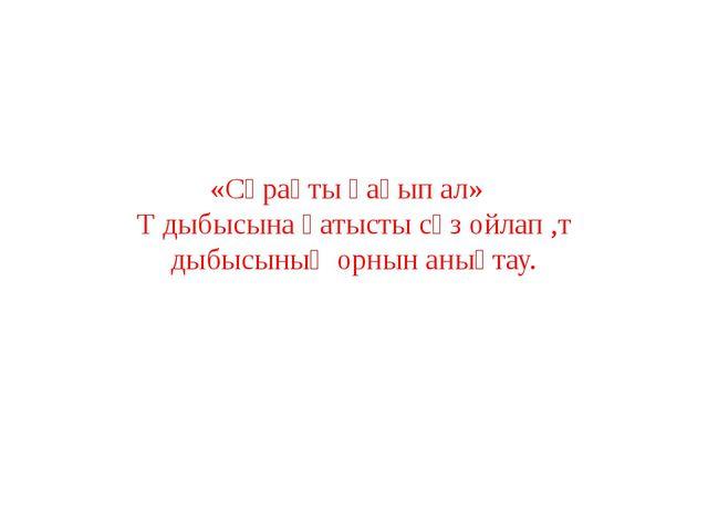 «Сұрақты қағып ал» Т дыбысына қатысты сөз ойлап ,т дыбысының орнын анықтау.