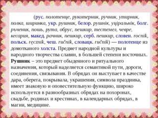 Рушни́к(рус.полотенце, рукотерник, ручник, утирник, полка, ширинка,укр.ру