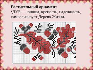 Растительный орнамент ДУБ— юноша, крепость, надежность, символизируетДерево