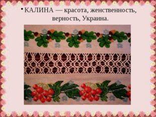 КАЛИНА— красота, женственность, верность, Украина.