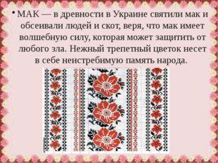 МАК— в древности в Украине святили мак и обсеивали людей и скот, веря, что м