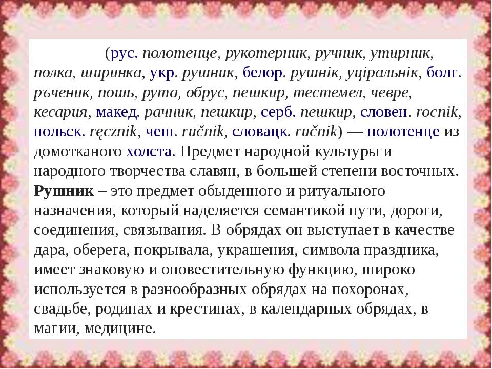 Рушни́к(рус.полотенце, рукотерник, ручник, утирник, полка, ширинка,укр.ру...