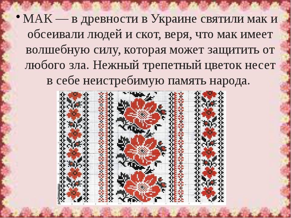 МАК— в древности в Украине святили мак и обсеивали людей и скот, веря, что м...