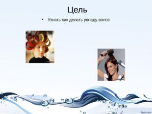 Цель Узнать как делать укладу волос Prezentacii.com