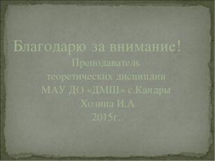 Благодарю за внимание! Преподаватель теоретических дисциплин МАУ ДО «ДМШ» с.К