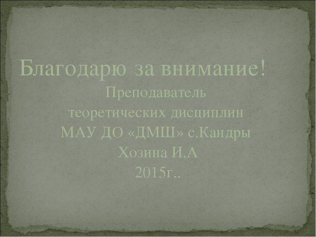 Благодарю за внимание! Преподаватель теоретических дисциплин МАУ ДО «ДМШ» с.К...