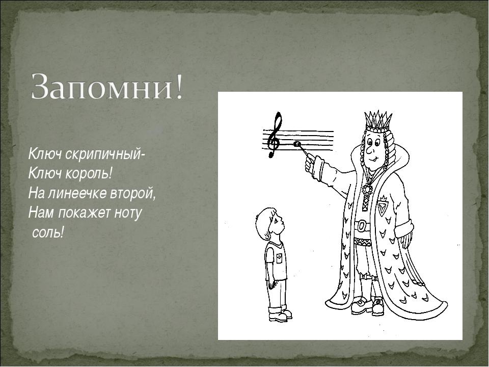 Ключ скрипичный- Ключ король! На линеечке второй, Нам покажет ноту соль!