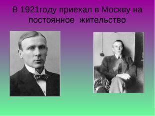 В 1921году приехал в Москву на постоянное жительство