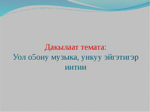 Дакылаат темата: Уол о5ону музыка, ункуу эйгэтигэр иитии