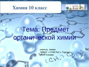 Химия 10 класс Тема: Предмет органической химии учитель химии МБОУ « СОШ №2