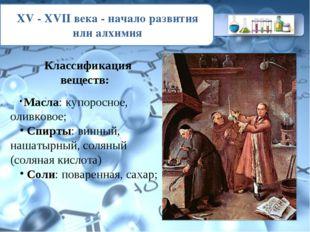 XV - XVII века - начало развития или алхимия Классификация веществ: Масла: ку