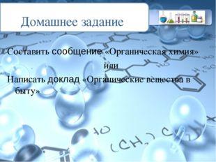 Домашнее задание Составить сообщение «Органическая химия» или Написать доклад