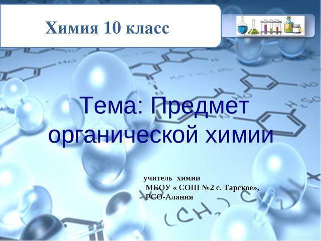 Химия 10 класс Тема: Предмет органической химии учитель химии МБОУ « СОШ №2...