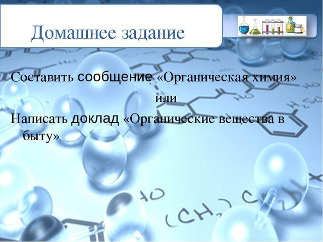 Домашнее задание Составить сообщение «Органическая химия» или Написать доклад...