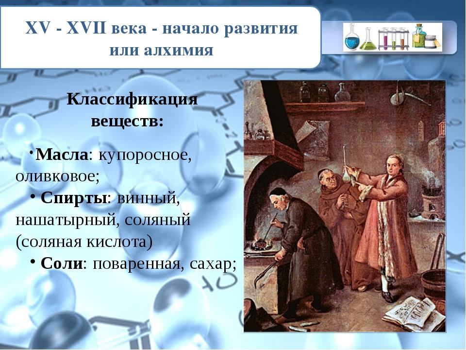 XV - XVII века - начало развития или алхимия Классификация веществ: Масла: ку...
