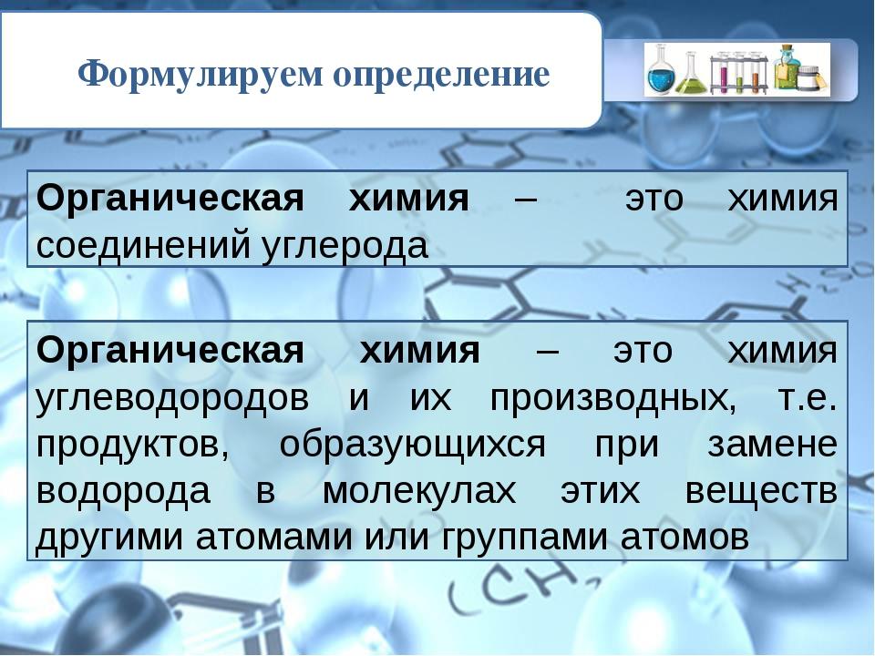 Формулируем определение Органическая химия – это химия соединений углерода Ор...