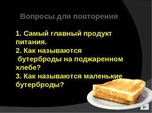 1. Самый главный продукт питания. 2. Как называются бутерброды на поджаренно