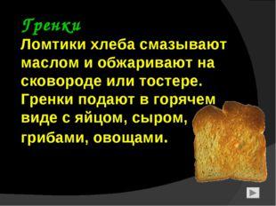 Гренки Ломтики хлеба смазывают маслом и обжаривают на сковороде или тостере.