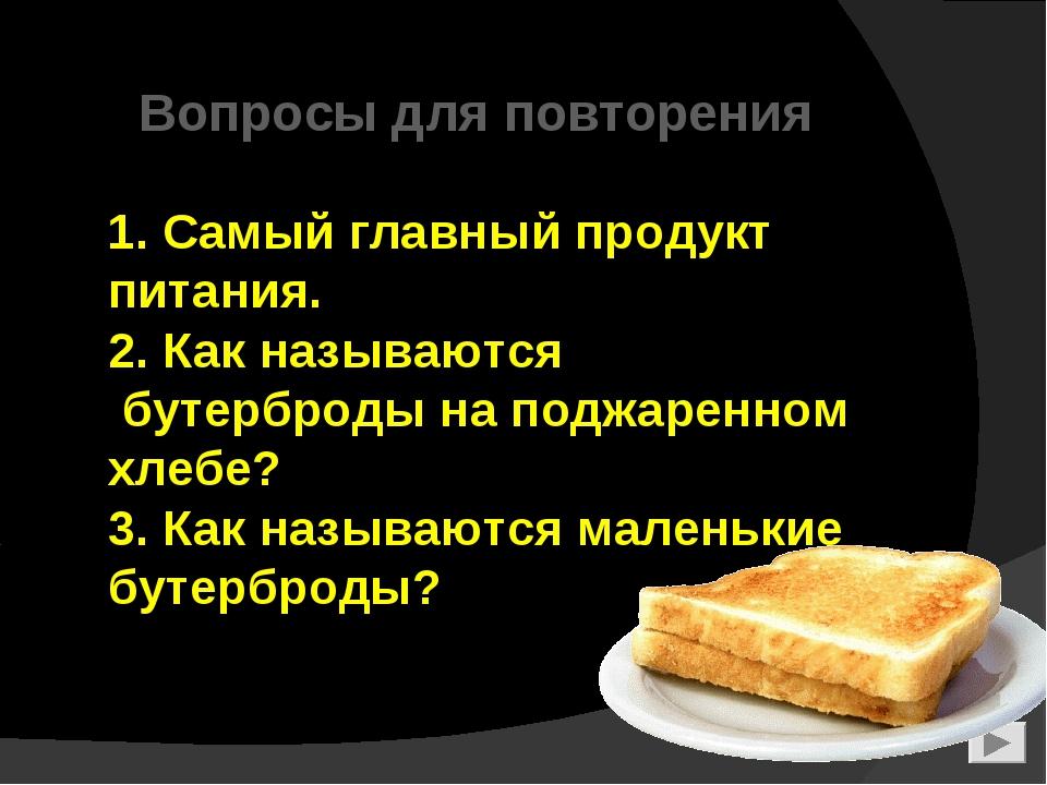 1. Самый главный продукт питания. 2. Как называются бутерброды на поджаренно...