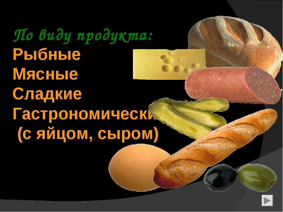 По виду продукта: Рыбные Мясные Сладкие Гастрономические (с яйцом, сыром)