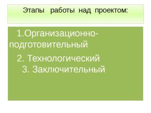 Этапы работы над проектом: 1.Организационно-подготовительный 2. Технологическ
