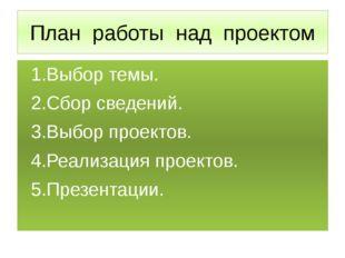 План работы над проектом 1.Выбор темы. 2.Сбор сведений. 3.Выбор проектов. 4.Р