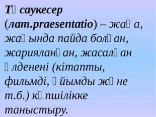 Тұсаукесер (лат.рraesentatio) – жаңа, жақында пайда болған, жарияланған, жаса