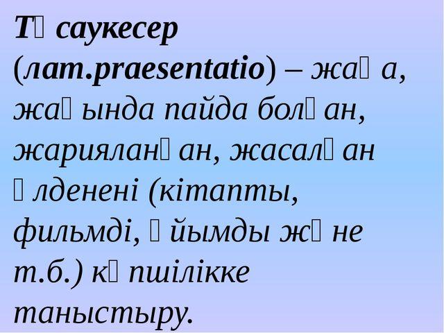 Тұсаукесер (лат.рraesentatio) – жаңа, жақында пайда болған, жарияланған, жаса...