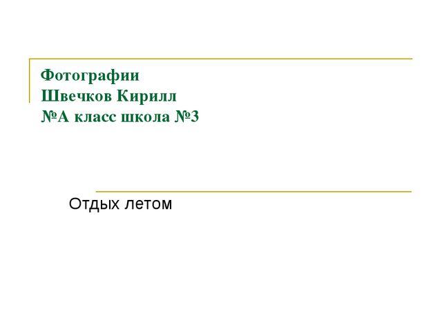 Фотографии Швечков Кирилл №А класс школа №3 Отдых летом