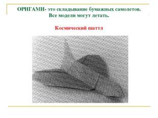 ОРИГАМИ- это складывание бумажных самолетов. Все модели могут летать. Космиче