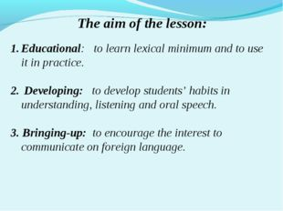 The aim of the lesson: Educational: to learn lexical minimum and to use it in