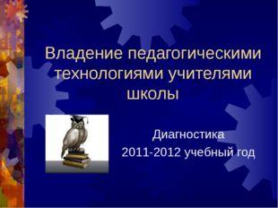 Владение педагогическими технологиями учителями школы Диагностика 2011-2012 у