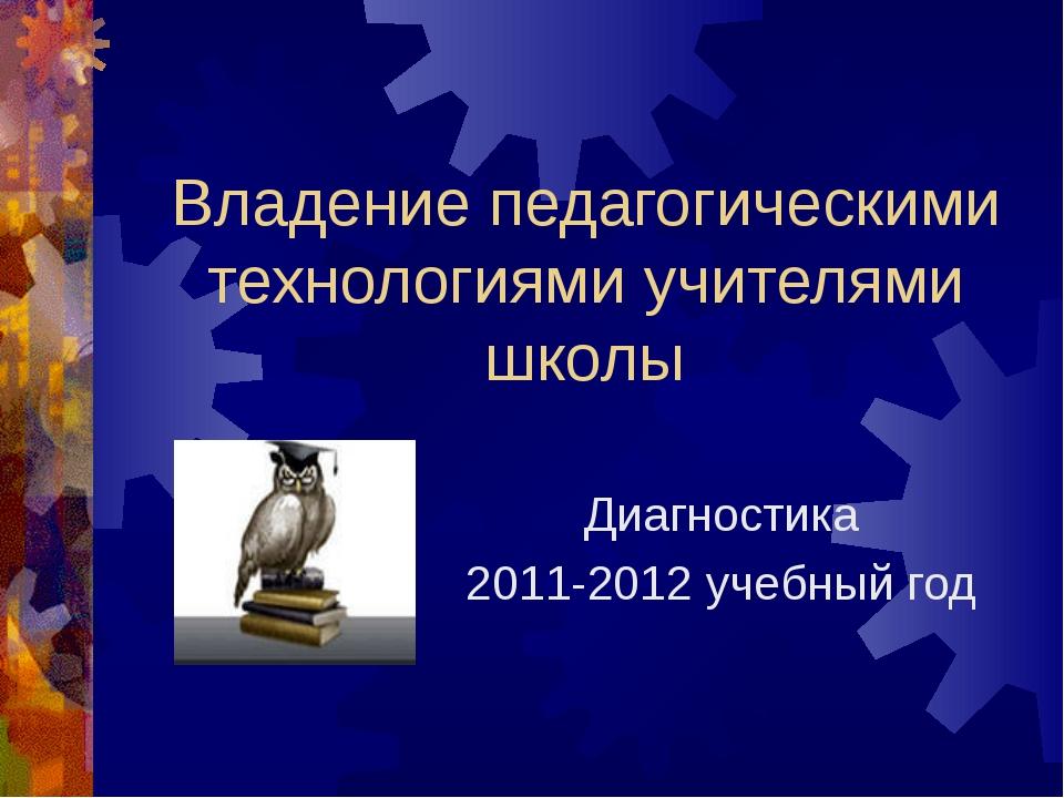 Владение педагогическими технологиями учителями школы Диагностика 2011-2012 у...