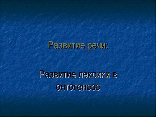 Развитие речи: Развитие лексики в онтогенезе
