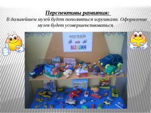 Перспективы развития: В дальнейшем музей будет пополняться игрушками.Оформл