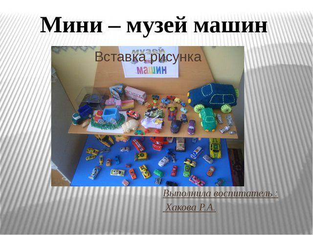Выполнила воспитатель : Хакова Р.А. Мини – музей машин