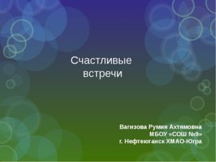 Счастливые встречи Вагизова Румия Ахтямовна МБОУ «СОШ №9» г. Нефтеюганск ХМАО